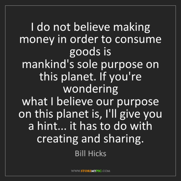 Bill Hicks: I do not believe making money in order to consume goods...