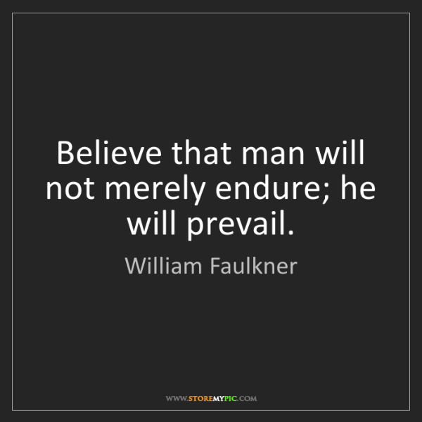 William Faulkner: Believe that man will not merely endure; he will prevail.
