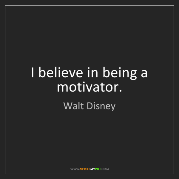 Walt Disney: I believe in being a motivator.