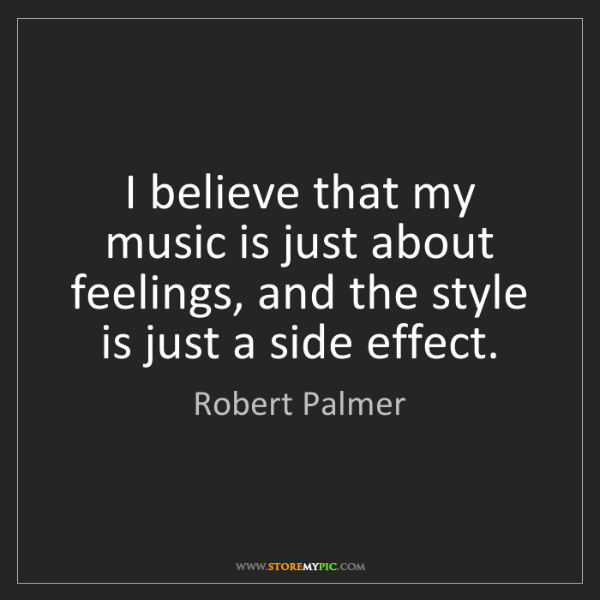 Robert Palmer: I believe that my music is just about feelings, and the...