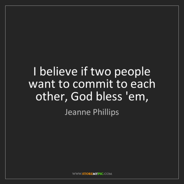 Jeanne Phillips: I believe if two people want to commit to each other,...