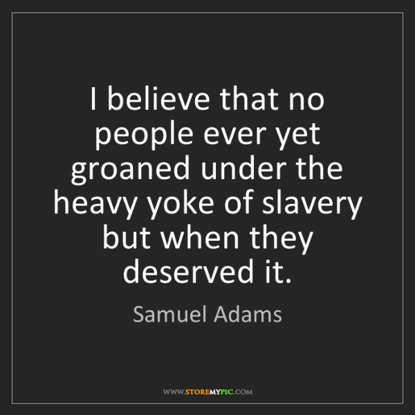 Samuel Adams Quotes: Samuel Adams: I Believe That No People Ever Yet Groaned