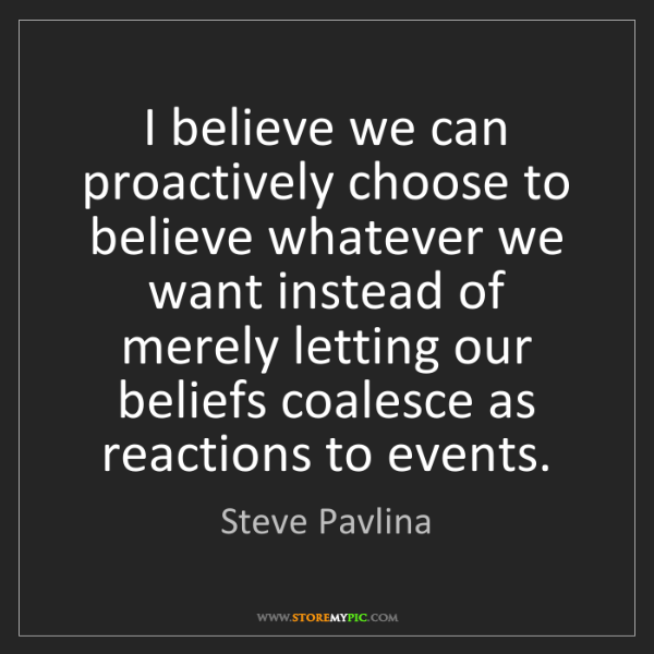 Steve Pavlina: I believe we can proactively choose to believe whatever...