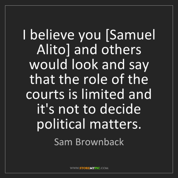 Sam Brownback: I believe you [Samuel Alito] and others would look and...