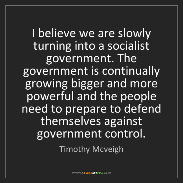 Timothy Mcveigh: I believe we are slowly turning into a socialist government....