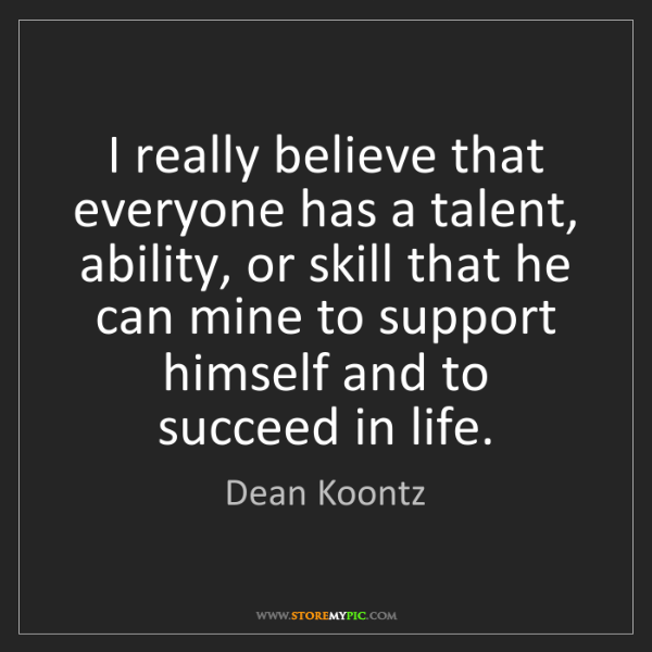 Dean Koontz: I really believe that everyone has a talent, ability,...