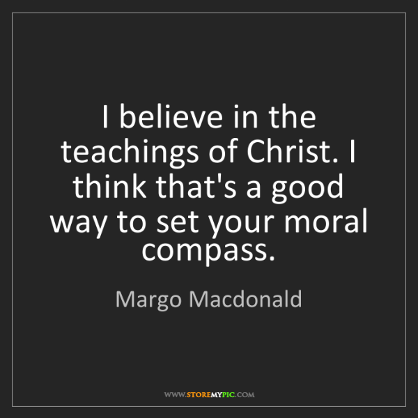 Margo Macdonald: I believe in the teachings of Christ. I think that's...