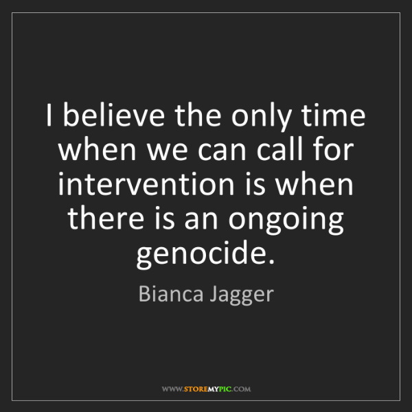 Bianca Jagger: I believe the only time when we can call for intervention...