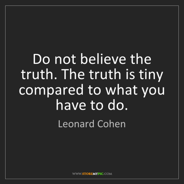 Leonard Cohen: Do not believe the truth. The truth is tiny compared...