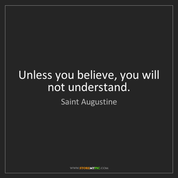 Saint Augustine: Unless you believe, you will not understand.