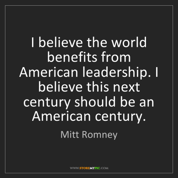 Mitt Romney: I believe the world benefits from American leadership....