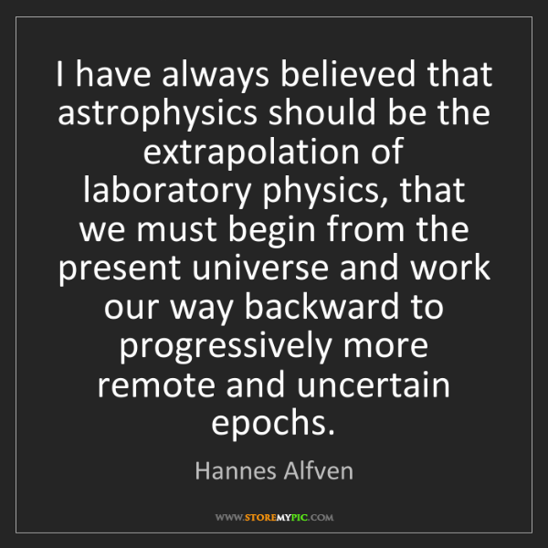 Hannes Alfven: I have always believed that astrophysics should be the...