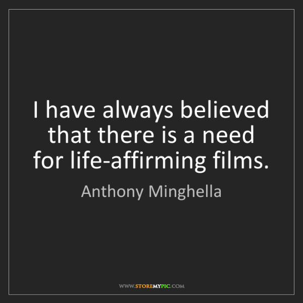 Anthony Minghella: I have always believed that there is a need for life-affirming...