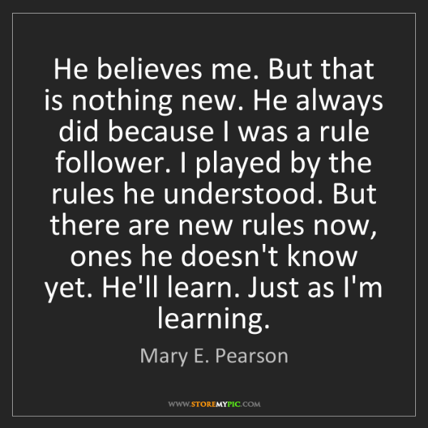 Mary E. Pearson: He believes me. But that is nothing new. He always did...