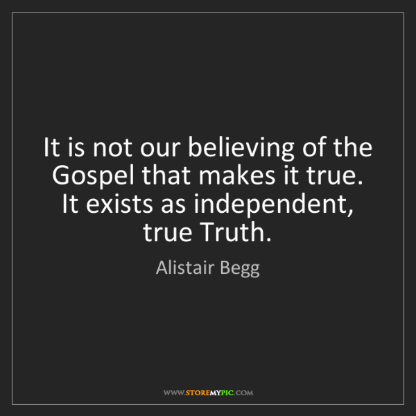 Alistair Begg: It is not our believing of the Gospel that makes it true....