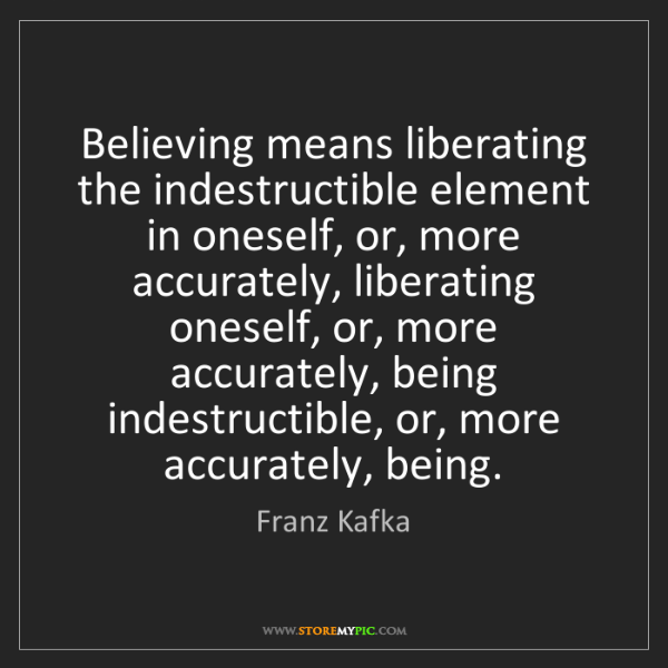 Franz Kafka: Believing means liberating the indestructible element...