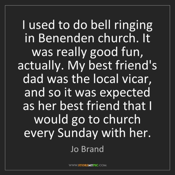 Jo Brand: I used to do bell ringing in Benenden church. It was...