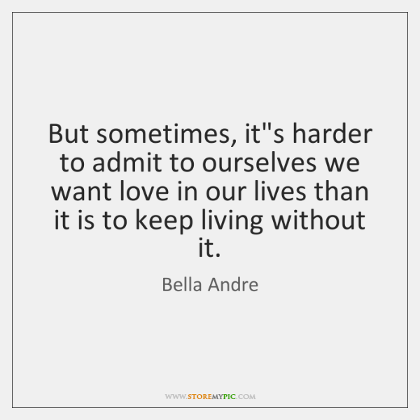 But sometimes, it's harder to admit to ourselves we want love in ...