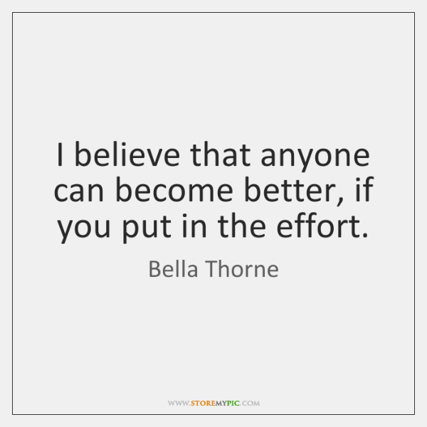 I believe that anyone can become better, if you put in the ...