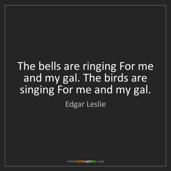 Edgar Leslie: The bells are ringing For me and my gal. The birds are...
