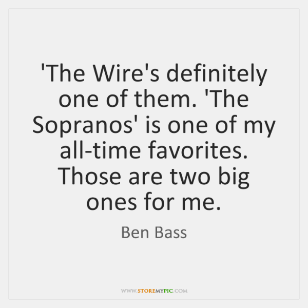 'The Wire's definitely one of them. 'The Sopranos' is one of my ...