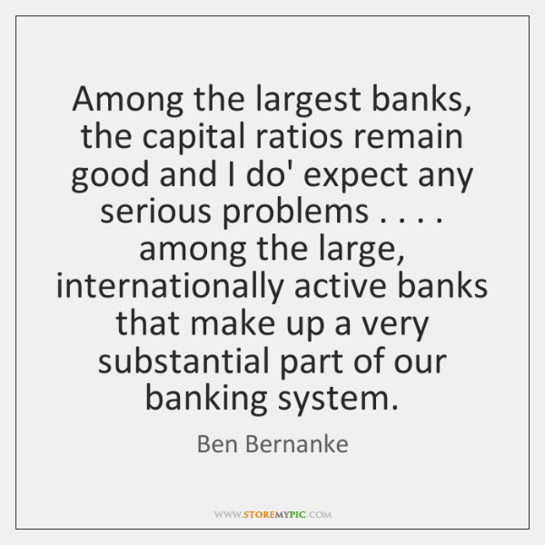 Among the largest banks, the capital ratios remain good and I do' ...