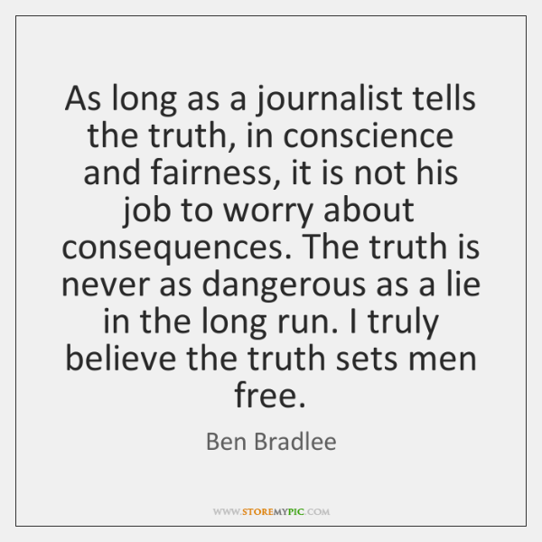 As long as a journalist tells the truth, in conscience and fairness, ...