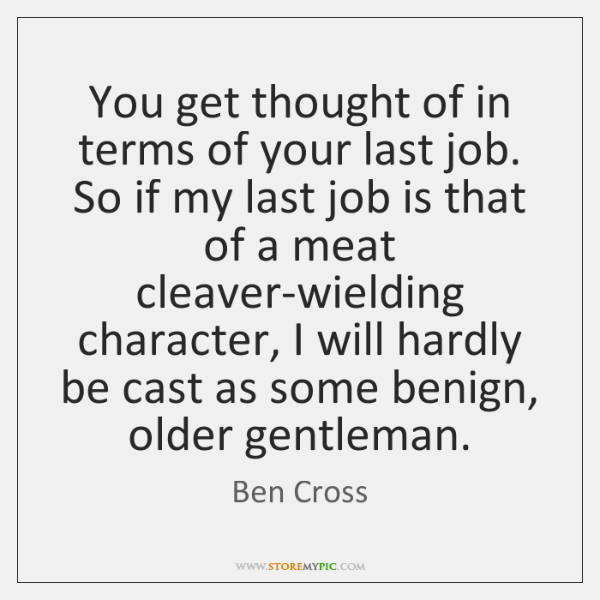 You get thought of in terms of your last job. So if ...
