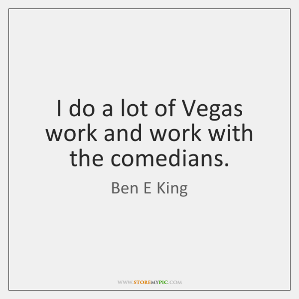 I do a lot of Vegas work and work with the comedians.