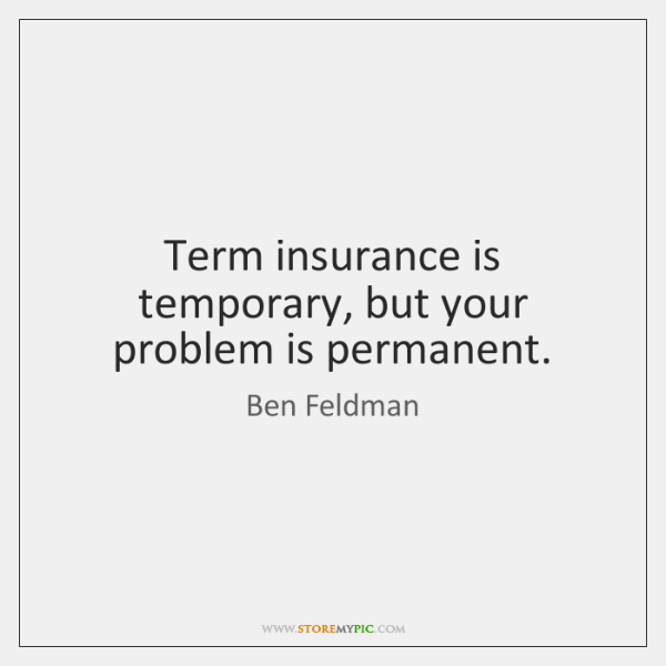 Term insurance is temporary, but your problem is permanent.