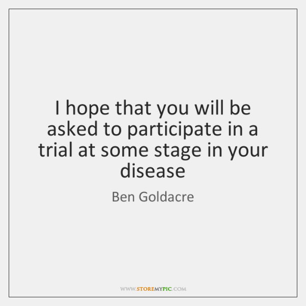 I hope that you will be asked to participate in a trial ...