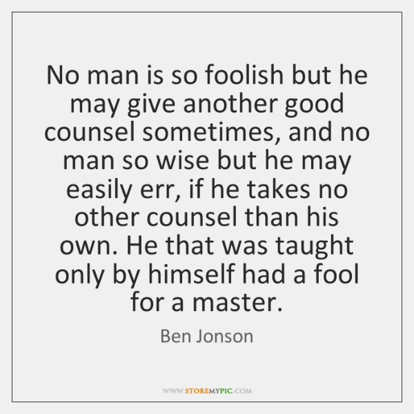 No man is so foolish but he may give another good counsel ...