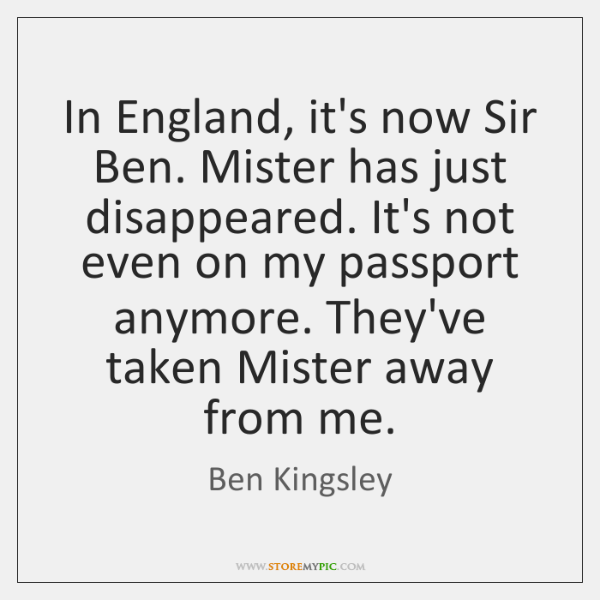 In England, it's now Sir Ben. Mister has just disappeared. It's not ...