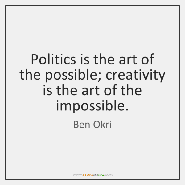 Politics is the art of the possible; creativity is the art of ...