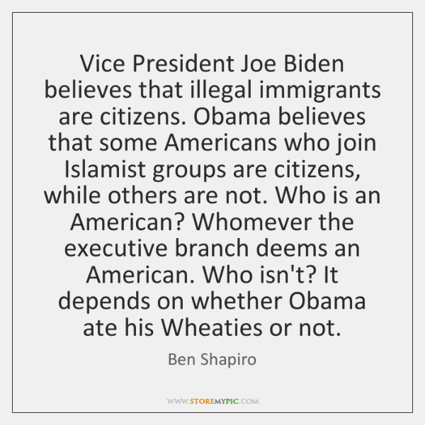 Vice President Joe Biden believes that illegal immigrants are citizens. Obama believes ...