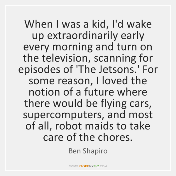 When I was a kid, I'd wake up extraordinarily early every morning ...