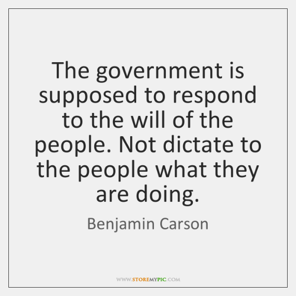 The government is supposed to respond to the will of the people. ...