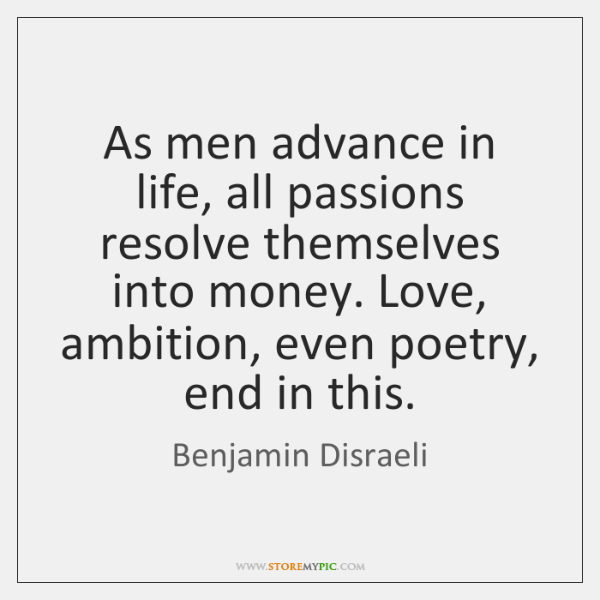 As men advance in life, all passions resolve themselves into money. Love, ...