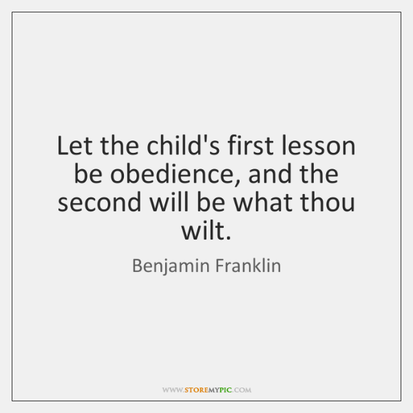 Let the child's first lesson be obedience, and the second will be ...