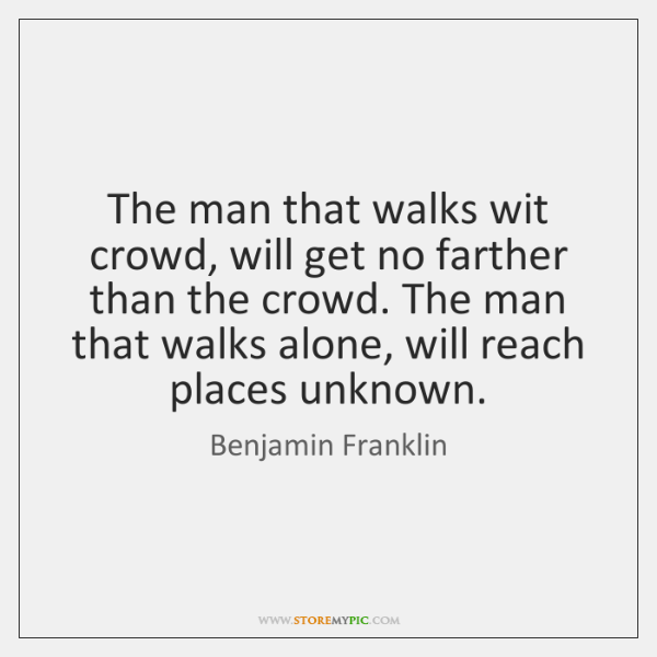 The man that walks wit crowd, will get no farther than the ...