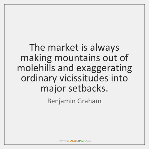 The market is always making mountains out of molehills and exaggerating ordinary ...