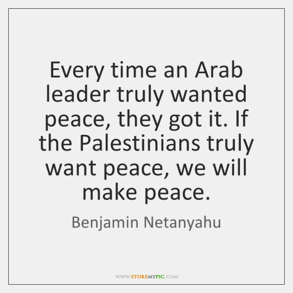 Every time an Arab leader truly wanted peace, they got it. If ...