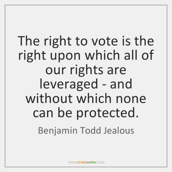 The right to vote is the right upon which all of our ...