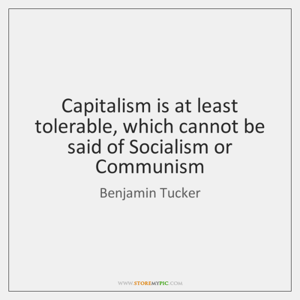 Capitalism is at least tolerable, which cannot be said of Socialism or ...