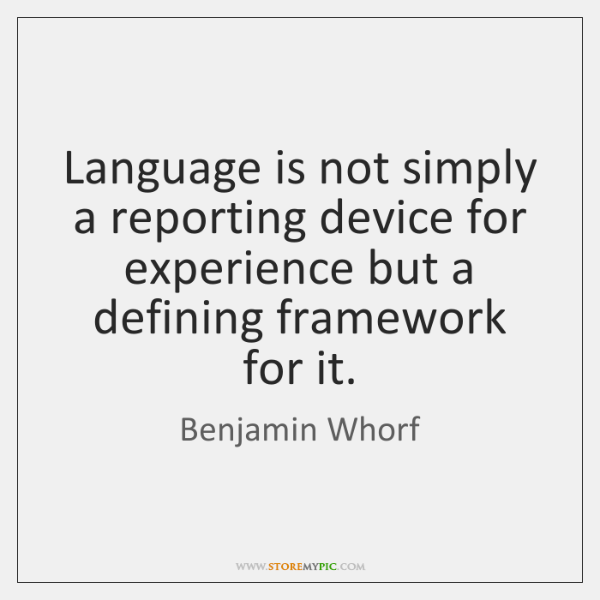 Language is not simply a reporting device for experience but a defining ...