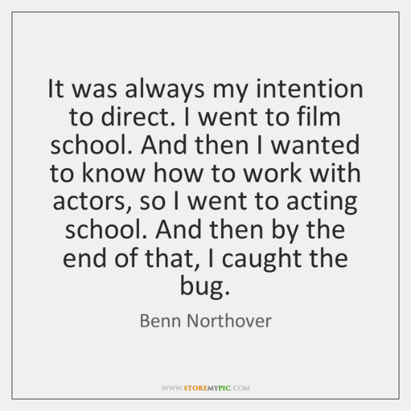 It was always my intention to direct. I went to film school. ...