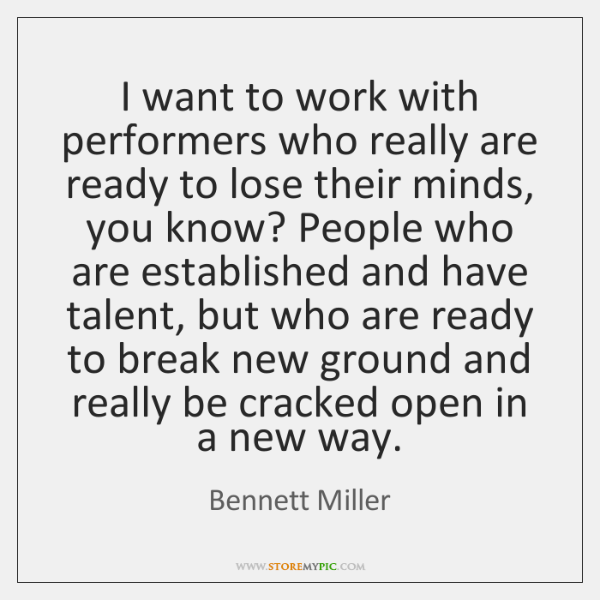 I want to work with performers who really are ready to lose ...