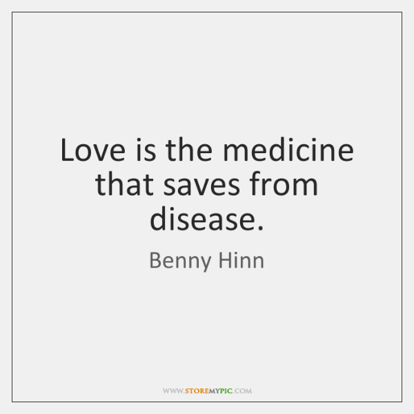 Love is the medicine that saves from disease.