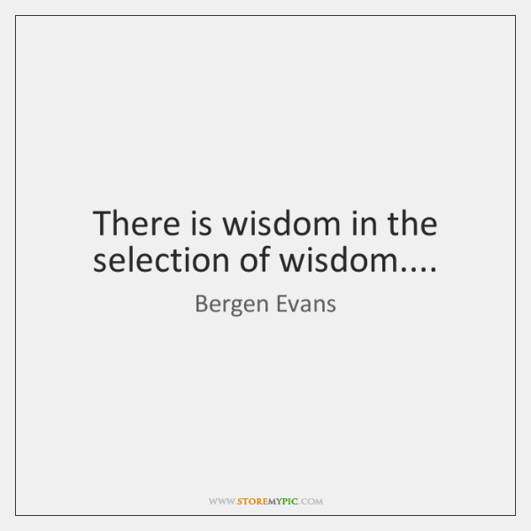 There is wisdom in the selection of wisdom....