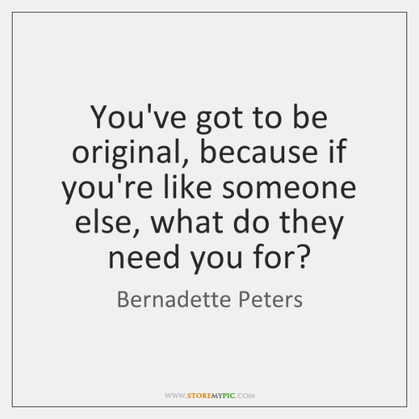 You've got to be original, because if you're like someone else, what ...